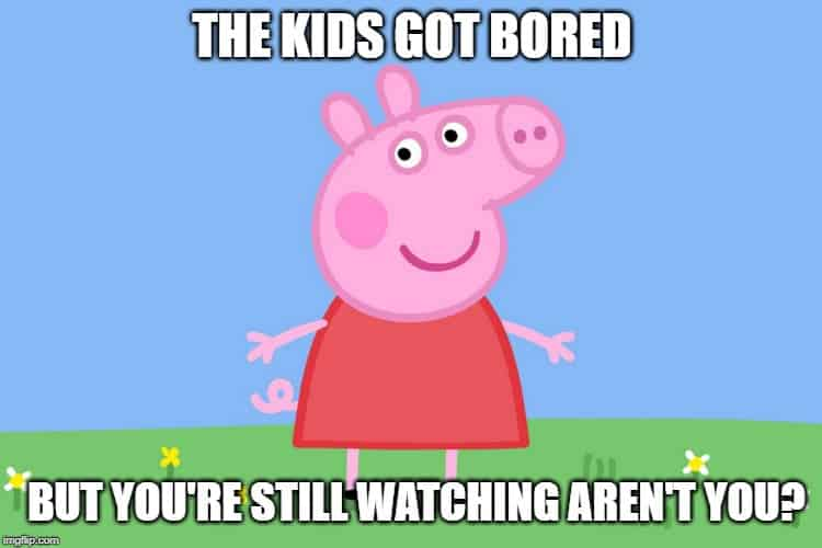 Peppa pig - The kids got bored, but you're still watching aren't you?